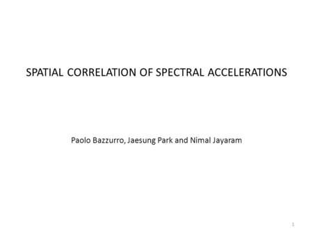 SPATIAL CORRELATION OF SPECTRAL ACCELERATIONS Paolo Bazzurro, Jaesung Park and Nimal Jayaram 1.