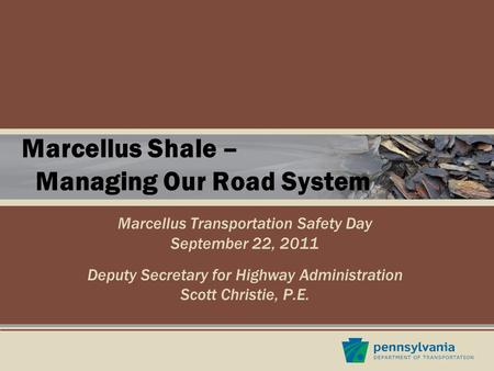Marcellus Shale – Managing Our Road System Marcellus Transportation Safety Day September 22, 2011 Deputy Secretary for Highway Administration Scott Christie,