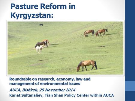 Pasture Reform in Kyrgyzstan: Preliminary analysis Roundtable on research, economy, law and management of environmental issues AUCA, Bishkek, 25 November.