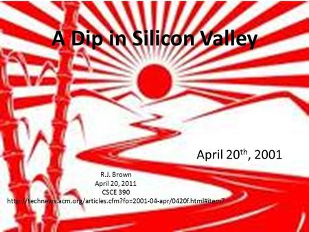 A Dip in Silicon Valley April 20 th, 2001 R.J. Brown April 20, 2011 CSCE 390