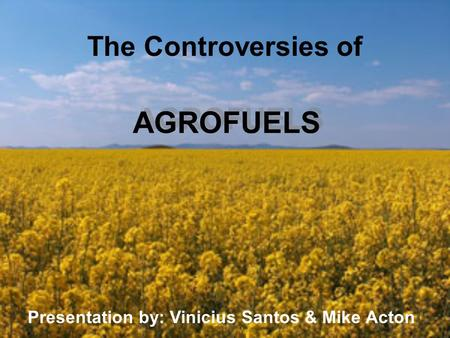 The Controversies of AGROFUELS Presentation by: Vinicius Santos & Mike Acton.