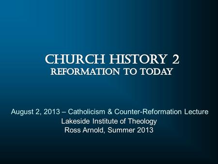 Lakeside Institute of Theology Ross Arnold, Summer 2013 August 2, 2013 – Catholicism & Counter-Reformation Lecture.