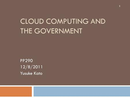 CLOUD COMPUTING AND THE GOVERNMENT PP290 12/8/2011 Yusuke Kato 1.