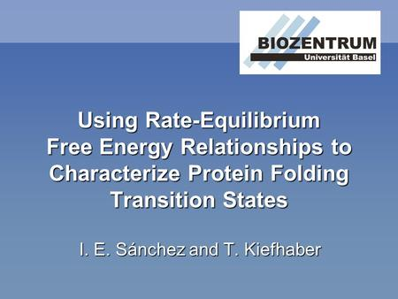 Using Rate-Equilibrium Free Energy Relationships to Characterize Protein Folding Transition States I. E. Sánchez and T. Kiefhaber.