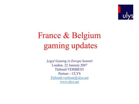 France & Belgium gaming updates Legal Gaming in Europe Summit London, 22 January 2007 Thibault VERBIEST Partner – ULYS