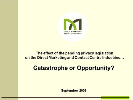 September 2006 The effect of the pending privacy legislation on the Direct Marketing and Contact Centre Industries… Catastrophe or Opportunity?
