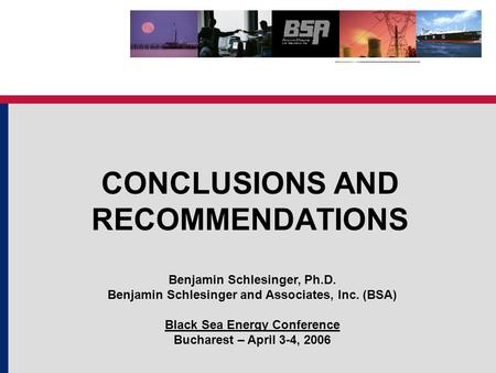 CONCLUSIONS AND RECOMMENDATIONS Benjamin Schlesinger, Ph.D. Benjamin Schlesinger and Associates, Inc. (BSA) Black Sea Energy Conference Bucharest – April.