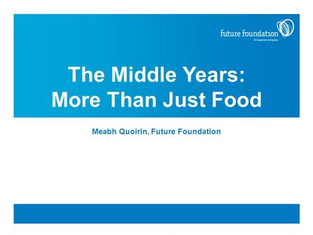 The Middle Years: More Than Just Food Meabh Quoirin, Future Foundation.
