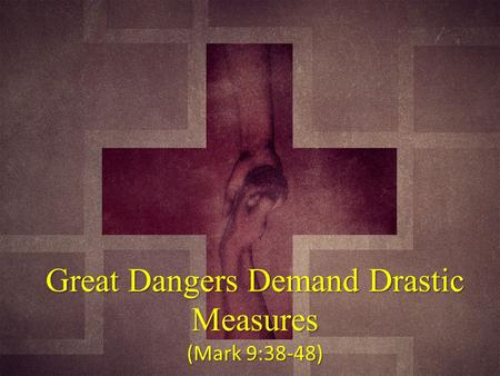 Great Dangers Demand Drastic Measures (Mark 9:38-48)