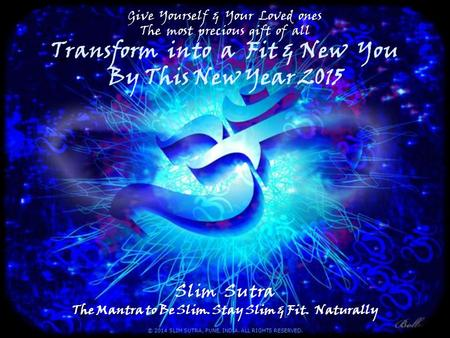 Give Yourself & Your Loved ones The most precious gift <strong>of</strong> all Transform into a Fit & New You By This New Year 2015 Slim Sutra The Mantra to Be Slim. Stay.