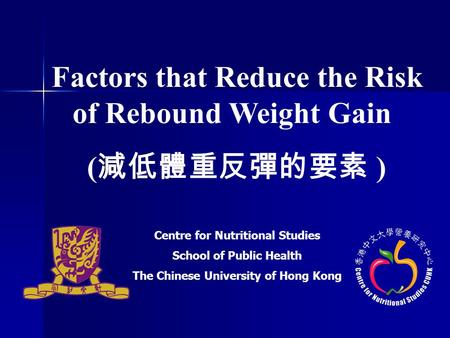 Factors that Reduce the Risk of Rebound Weight Gain ( 減低體重反彈的要素 ) Centre for Nutritional Studies School of Public Health The Chinese University of Hong.