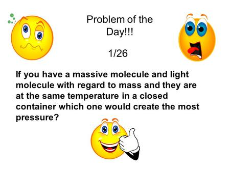 Problem of the Day!!! 1/26 If you have a massive molecule and light molecule with regard to mass and they are at the same temperature in a closed container.