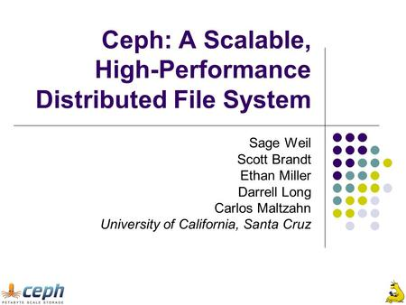 Ceph: A Scalable, High-Performance Distributed File System Sage Weil Scott Brandt Ethan Miller Darrell Long Carlos Maltzahn University of California, Santa.