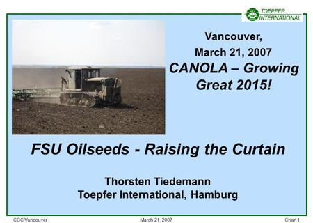 CCC VancouverMarch 21, 2007Chart 1 FSU Oilseeds - Raising the Curtain Thorsten Tiedemann Toepfer International, Hamburg Vancouver, March 21, 2007 CANOLA.