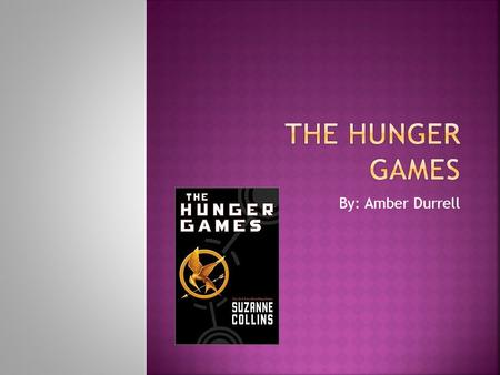 The Hunger Games By: Amber Durrell.
