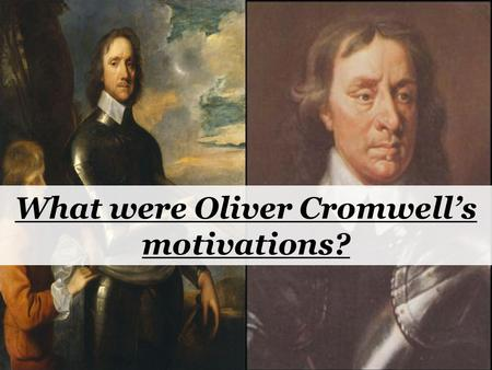 What were Oliver Cromwell's motivations?. Based on your previous work, create a timeline of the life of Oliver Cromwell. You will need to include events.