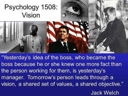 "Psychology 1508: Vision ""Yesterday's idea of the boss, who became the boss because he or she knew one more fact than the person working for them, is yesterday's."