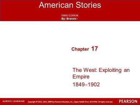 American Stories THIRD EDITION By: Brands By: Brands Chapter 17 The West: Exploiting an Empire 1849 ‒ 1902.