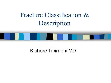 Fracture Classification & Description Kishore Tipirneni MD.