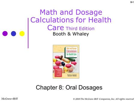 © 2010 The McGraw-Hill Companies, Inc. All rights reserved 8-1 Math and Dosage Calculations for Health Care Third Edition Booth & Whaley Chapter 8: Oral.
