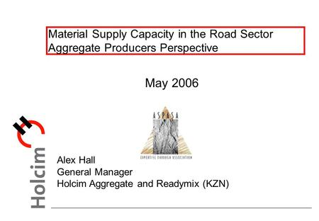 Material Supply Capacity in the Road Sector Aggregate Producers Perspective May 2006 Alex Hall General Manager Holcim Aggregate and Readymix (KZN)
