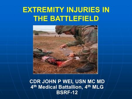 CDR JOHN P WEI, USN MC MD 4 th Medical Battallion, 4 th MLG BSRF-12 EXTREMITY INJURIES IN THE BATTLEFIELD.