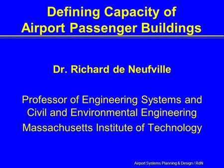 Airport Systems Planning & Design / RdN Defining Capacity of Airport Passenger Buildings Dr. Richard de Neufville Professor of Engineering Systems and.