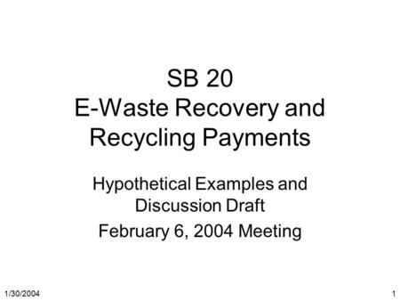1/30/2004 1 SB 20 E-Waste Recovery and Recycling Payments Hypothetical Examples and Discussion Draft February 6, 2004 Meeting.