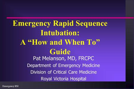 "Emergency RSI Emergency Rapid Sequence Intubation: A ""How and When To"" Guide Pat Melanson, MD, FRCPC Department of Emergency Medicine Division of Critical."