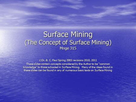 Surface Mining (The Concept of Surface Mining) Mnge 315 ©Dr. B. C. Paul Spring 2003 revisions 2010, 2011 These slides contain concepts considered by the.