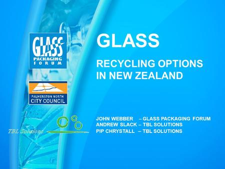 GLASS RECYCLING OPTIONS IN NEW ZEALAND JOHN WEBBER – GLASS PACKAGING FORUM ANDREW SLACK – TBL SOLUTIONS PIP CHRYSTALL – TBL SOLUTIONS.