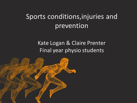 Sports conditions,injuries and prevention Kate Logan & Claire Prenter Final year physio students.
