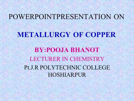 POWERPOINTPRESENTATION ON METALLURGY OF COPPER BY:POOJA BHANOT LECTURER IN CHEMISTRY Pt.J.R POLYTECHNIC COLLEGE HOSHIARPUR.