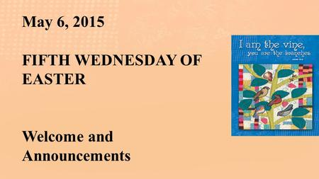 May 6, 2015 FIFTH WEDNESDAY OF EASTER Welcome and Announcements.
