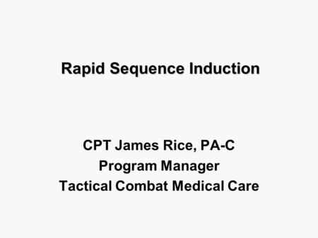 Rapid Sequence Induction CPT James Rice, PA-C Program Manager Tactical Combat Medical Care.