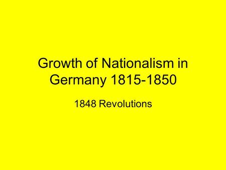 Growth of Nationalism in Germany 1815-1850 1848 Revolutions.