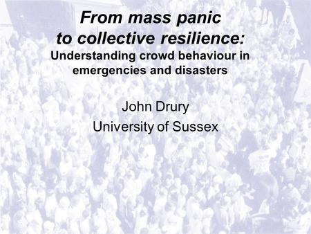 From mass panic to collective resilience: Understanding crowd behaviour in emergencies and disasters John Drury University of Sussex.