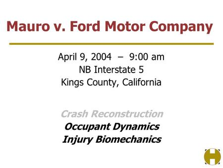 April 9, 2004 – 9:00 am NB Interstate 5 Kings County, California Crash Reconstruction Occupant Dynamics Injury Biomechanics Mauro v. Ford Motor Company.