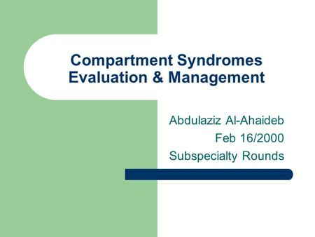 Compartment Syndromes Evaluation & Management Abdulaziz Al-Ahaideb Feb 16/2000 Subspecialty Rounds.