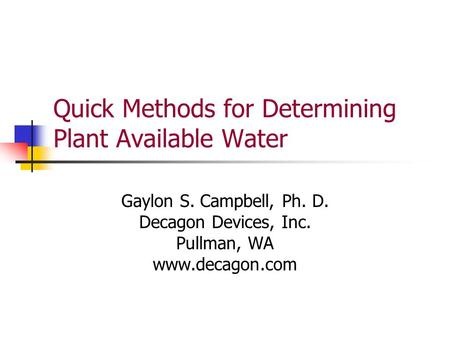Quick Methods for Determining Plant Available Water Gaylon S. Campbell, Ph. D. Decagon Devices, Inc. Pullman, WA www.decagon.com.
