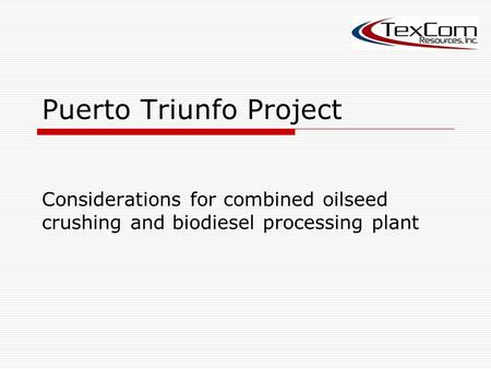 Puerto Triunfo Project Considerations for combined oilseed crushing and biodiesel processing plant.