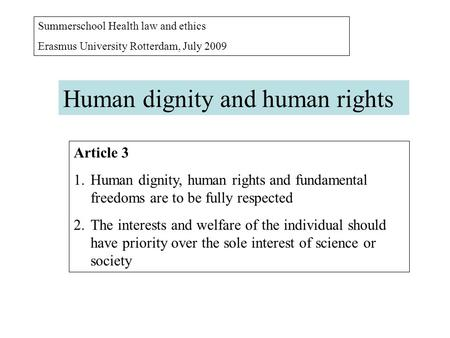 Summerschool Health law and ethics Erasmus University Rotterdam, July 2009 Human dignity and human rights Article 3 1.Human dignity, human rights and fundamental.