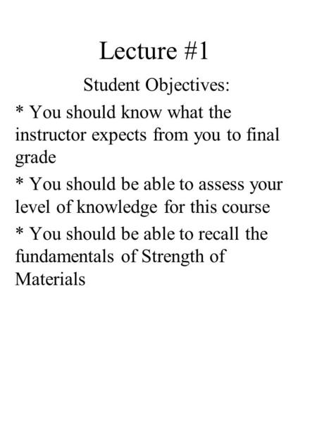 Lecture #1 Student Objectives: * You should know what the instructor expects from you to final grade * You should be able to assess your level of knowledge.