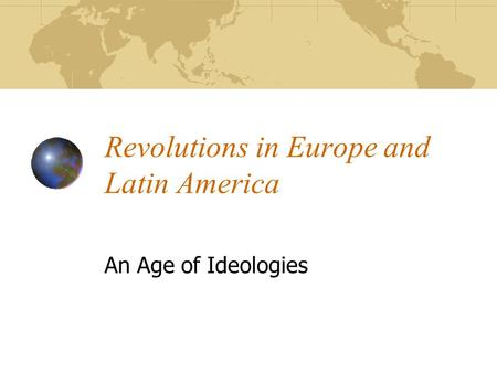Revolutions in Europe and Latin America An Age of Ideologies.