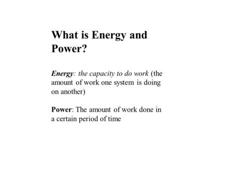 What is Energy and Power? Energy: the capacity to do work (the amount of work one system is doing on another) Power: The amount of work done in a certain.