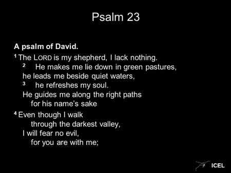 ICEL Psalm 23 A psalm of David. 1 The L ORD is my shepherd, I lack nothing. 2 He makes me lie down in green pastures, he leads me beside quiet waters,