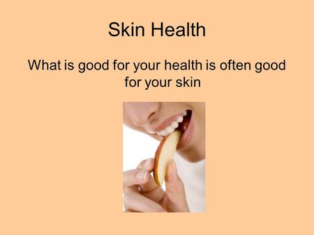 Skin Health What is good for your health is often good for your skin.