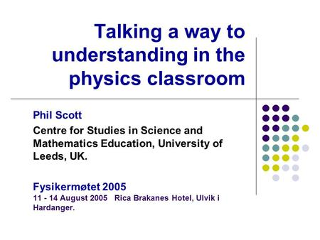 Talking a way to understanding in the physics classroom Phil Scott Centre for Studies in Science and Mathematics Education, University of Leeds, UK. Fysikermøtet.