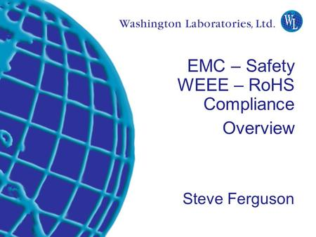 Washington Laboratories (301) 417-0220 web: www.wll.com7560 Lindbergh Dr. Gaithersburg, MD 20879 EMC – Safety WEEE – RoHS Compliance Overview Steve Ferguson.