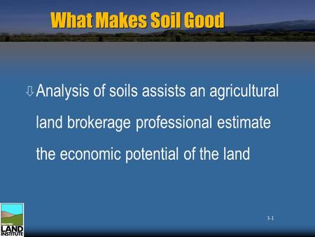 What Makes Soil Good ò Analysis of soils assists an agricultural land brokerage professional estimate the economic potential of the land 3-1.